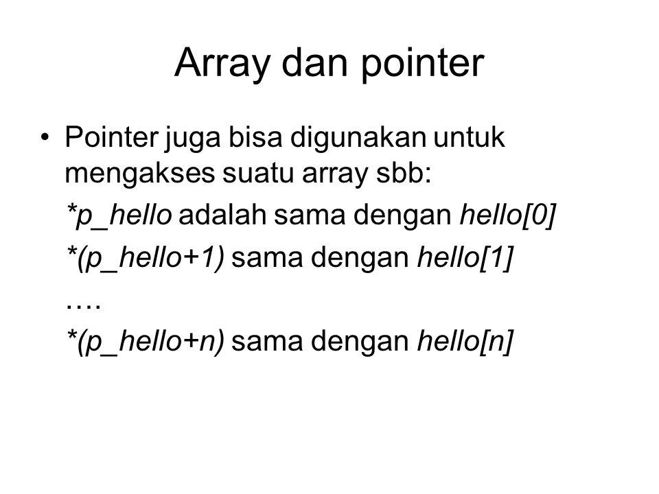 Array dan pointer Pointer juga bisa digunakan untuk mengakses suatu array sbb: *p_hello adalah sama dengan hello[0]